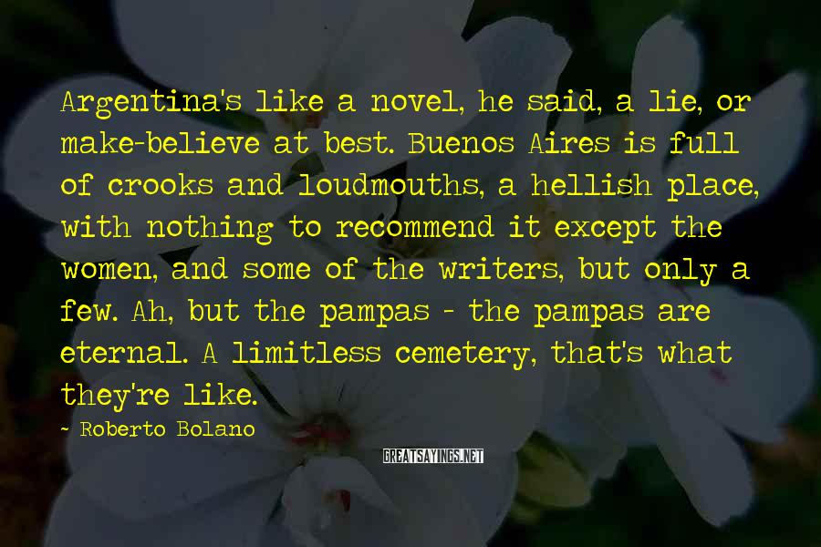 Roberto Bolano Sayings: Argentina's like a novel, he said, a lie, or make-believe at best. Buenos Aires is