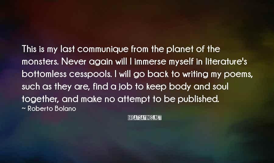 Roberto Bolano Sayings: This is my last communique from the planet of the monsters. Never again will I