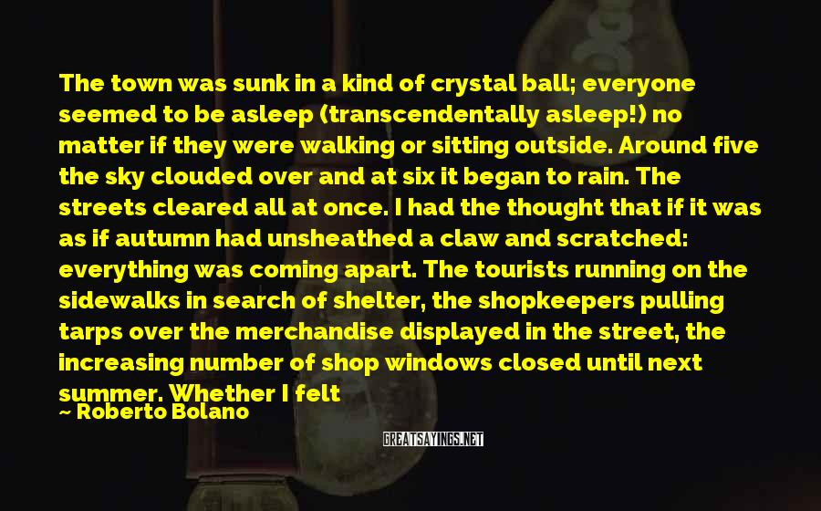 Roberto Bolano Sayings: The town was sunk in a kind of crystal ball; everyone seemed to be asleep