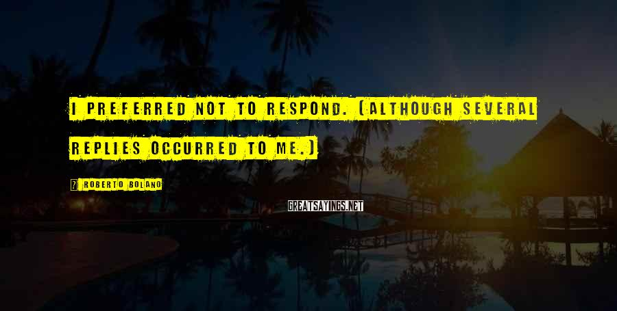 Roberto Bolano Sayings: I preferred not to respond. (Although several replies occurred to me.)