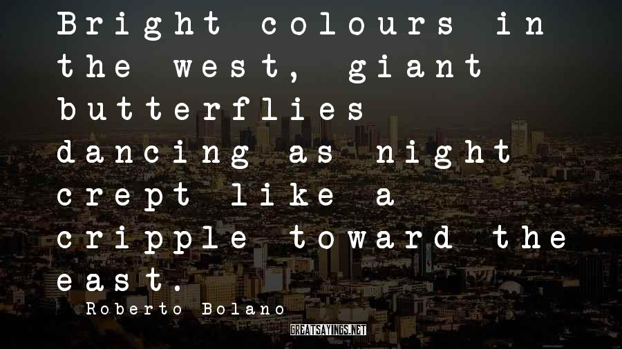 Roberto Bolano Sayings: Bright colours in the west, giant butterflies dancing as night crept like a cripple toward