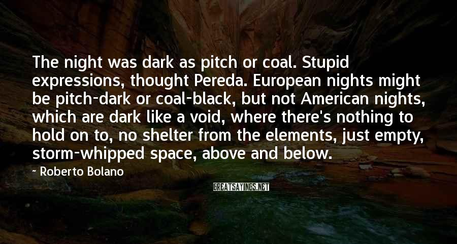 Roberto Bolano Sayings: The night was dark as pitch or coal. Stupid expressions, thought Pereda. European nights might