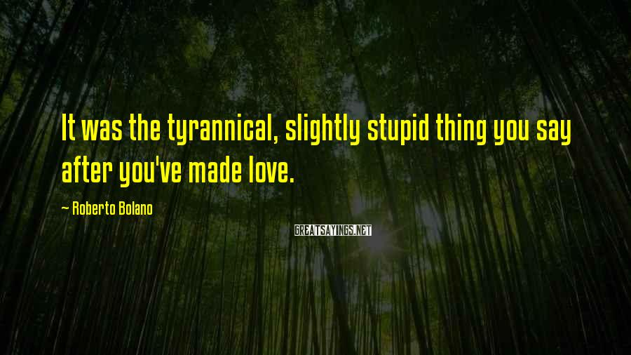 Roberto Bolano Sayings: It was the tyrannical, slightly stupid thing you say after you've made love.