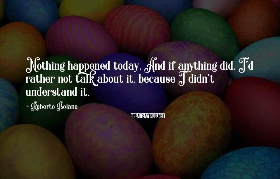 Roberto Bolano Sayings: Nothing happened today. And if anything did, I'd rather not talk about it, because I