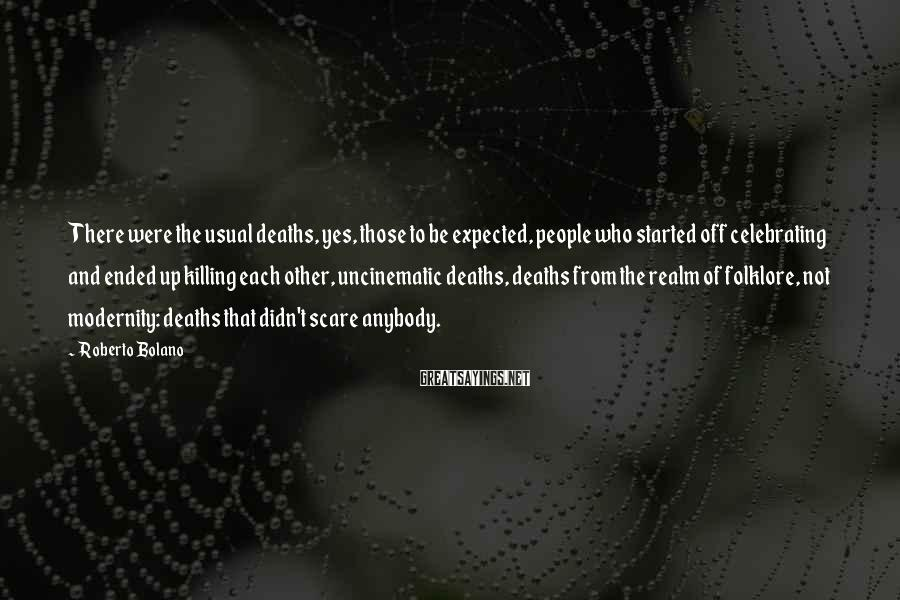 Roberto Bolano Sayings: There were the usual deaths, yes, those to be expected, people who started off celebrating