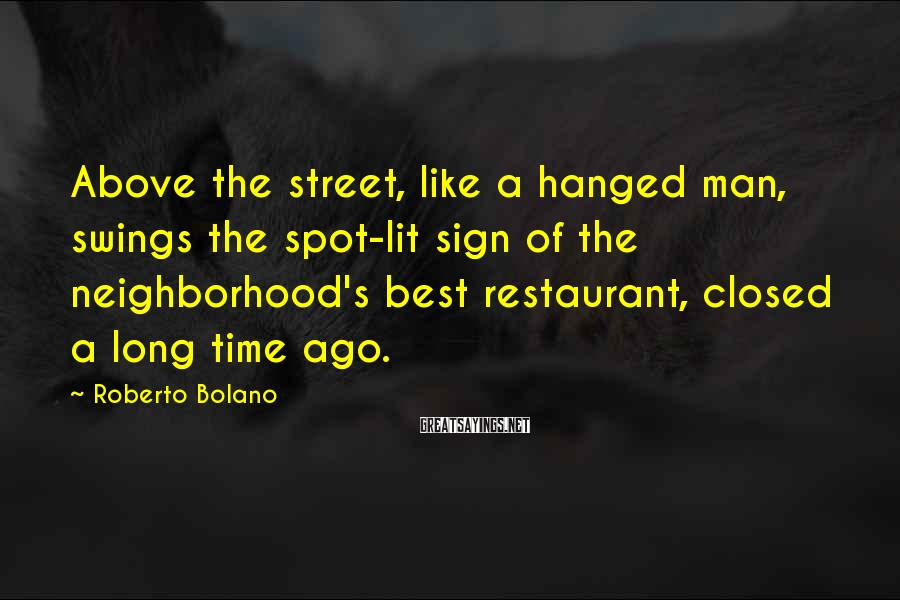 Roberto Bolano Sayings: Above the street, like a hanged man, swings the spot-lit sign of the neighborhood's best