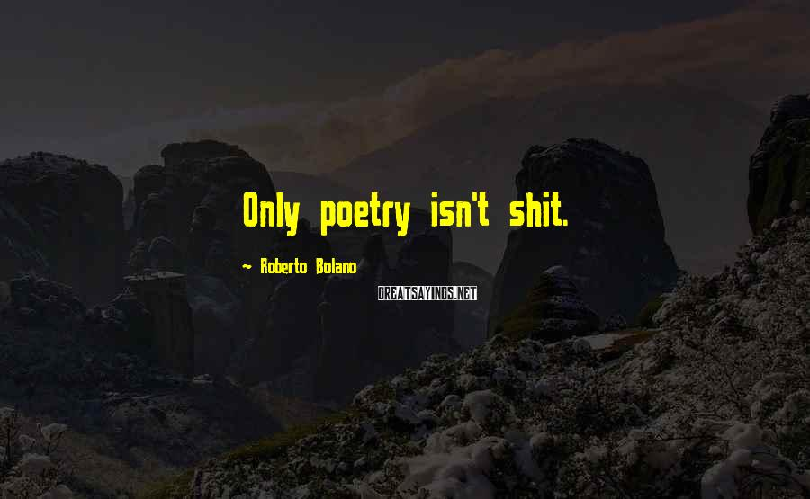 Roberto Bolano Sayings: Only poetry isn't shit.