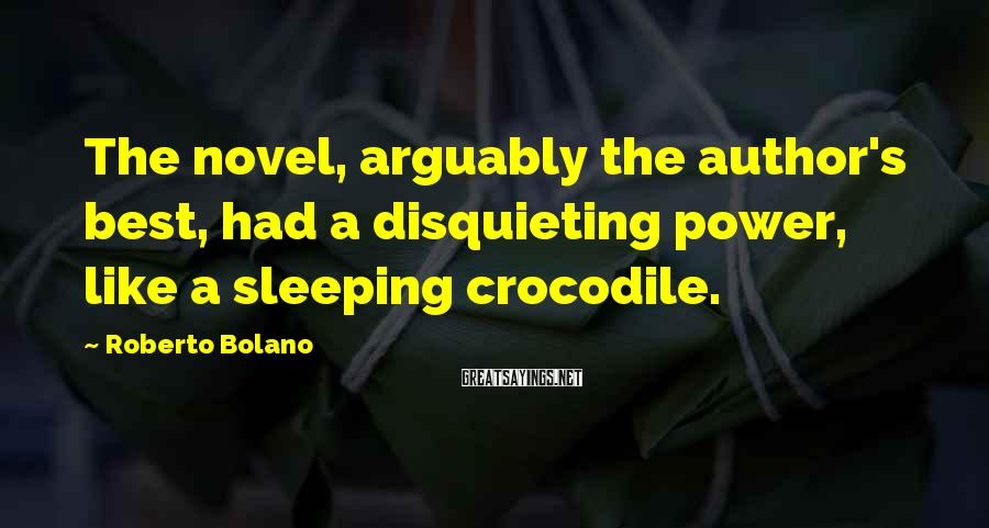 Roberto Bolano Sayings: The novel, arguably the author's best, had a disquieting power, like a sleeping crocodile.