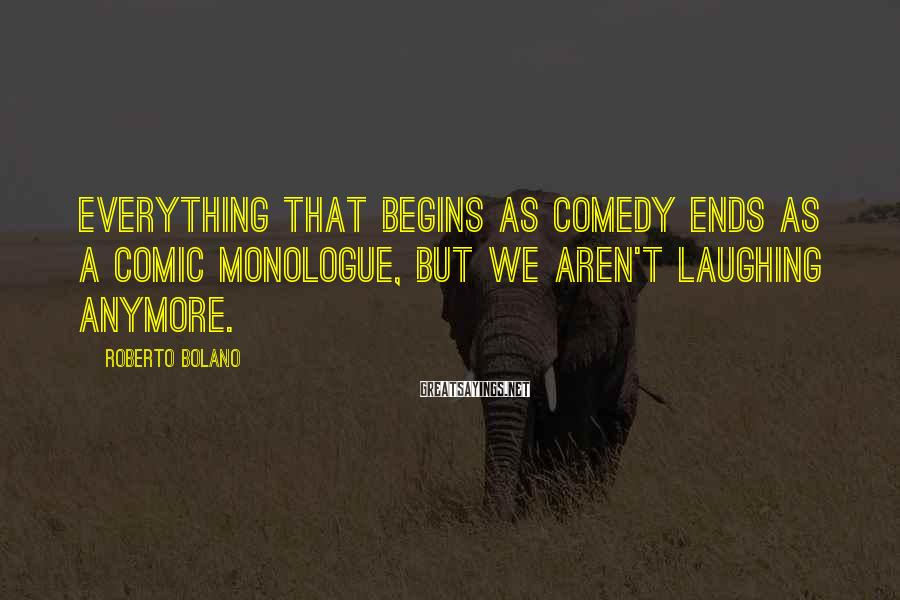 Roberto Bolano Sayings: Everything that begins as comedy ends as a comic monologue, but we aren't laughing anymore.
