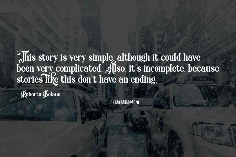 Roberto Bolano Sayings: This story is very simple, although it could have been very complicated. Also, it's incomplete,