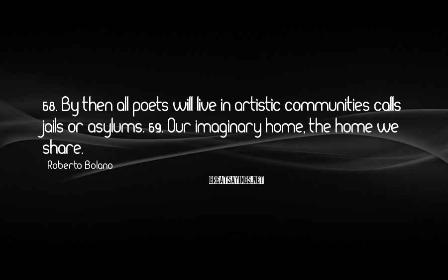 Roberto Bolano Sayings: 68. By then all poets will live in artistic communities calls jails or asylums. 69.