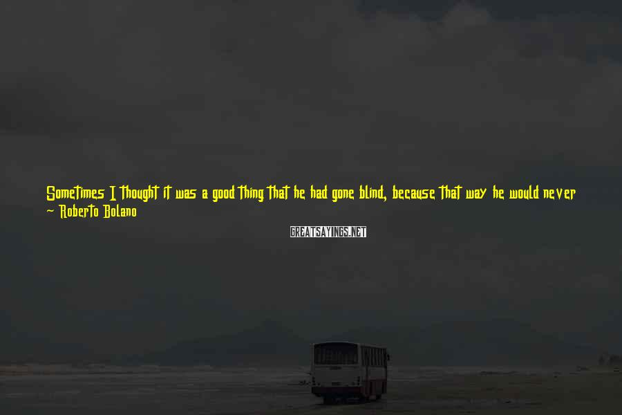 Roberto Bolano Sayings: Sometimes I thought it was a good thing that he had gone blind, because that