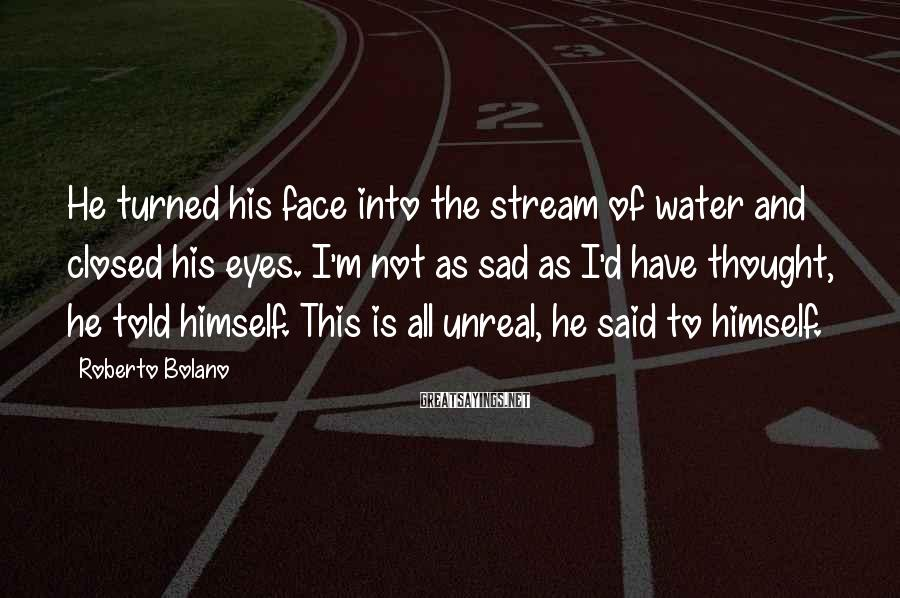 Roberto Bolano Sayings: He turned his face into the stream of water and closed his eyes. I'm not
