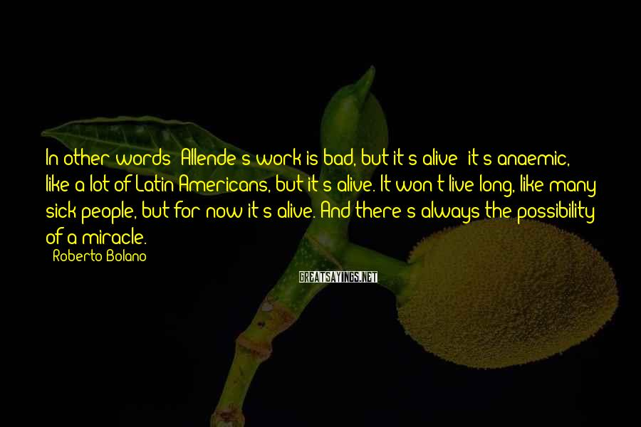 Roberto Bolano Sayings: In other words: Allende's work is bad, but it's alive; it's anaemic, like a lot