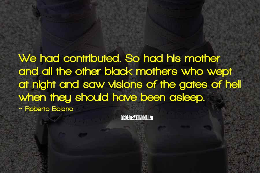 Roberto Bolano Sayings: We had contributed. So had his mother and all the other black mothers who wept