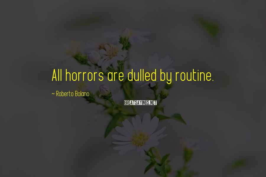 Roberto Bolano Sayings: All horrors are dulled by routine.