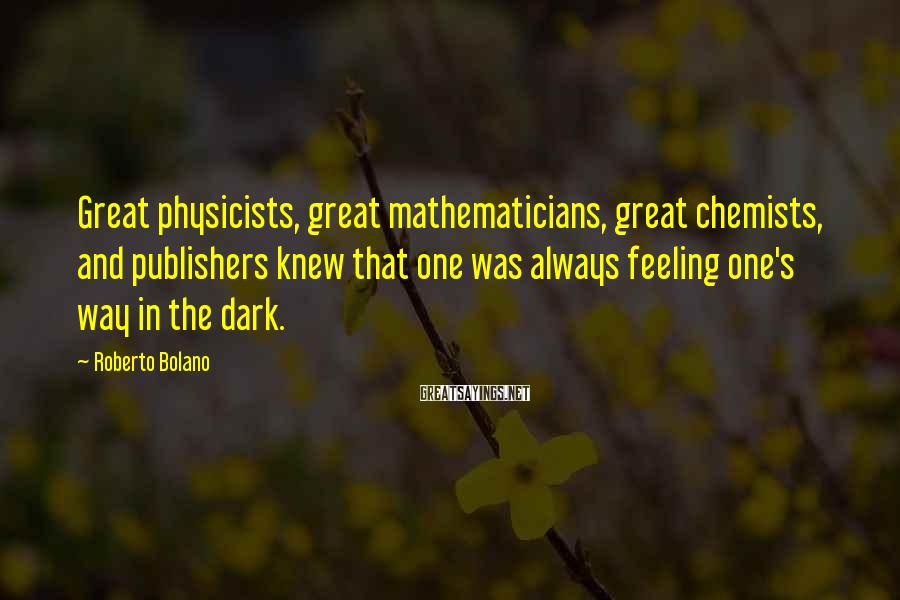 Roberto Bolano Sayings: Great physicists, great mathematicians, great chemists, and publishers knew that one was always feeling one's