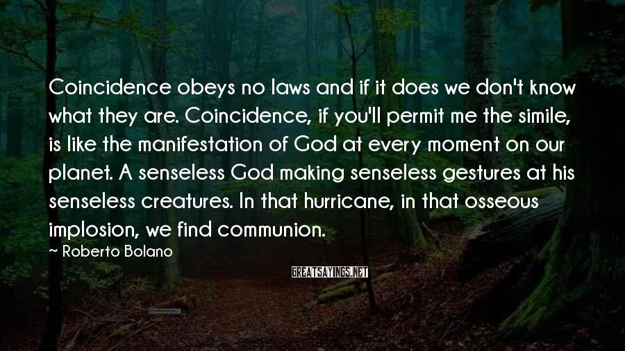 Roberto Bolano Sayings: Coincidence obeys no laws and if it does we don't know what they are. Coincidence,