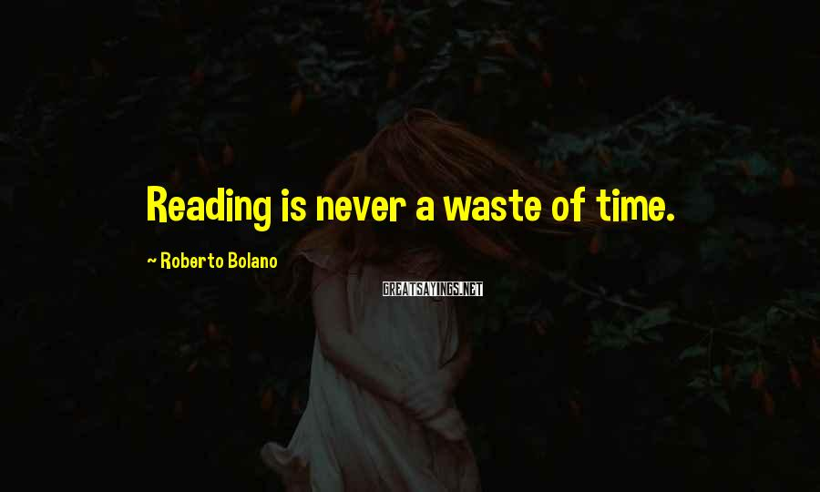 Roberto Bolano Sayings: Reading is never a waste of time.