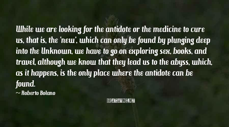 Roberto Bolano Sayings: While we are looking for the antidote or the medicine to cure us, that is,