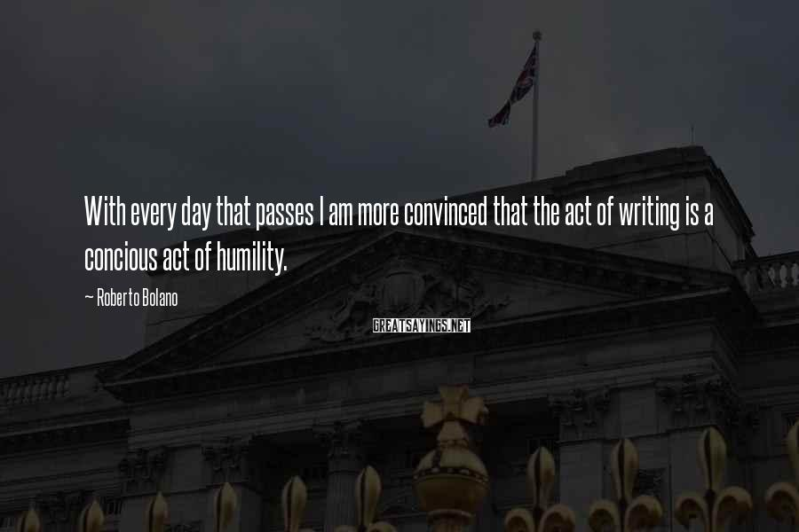 Roberto Bolano Sayings: With every day that passes I am more convinced that the act of writing is