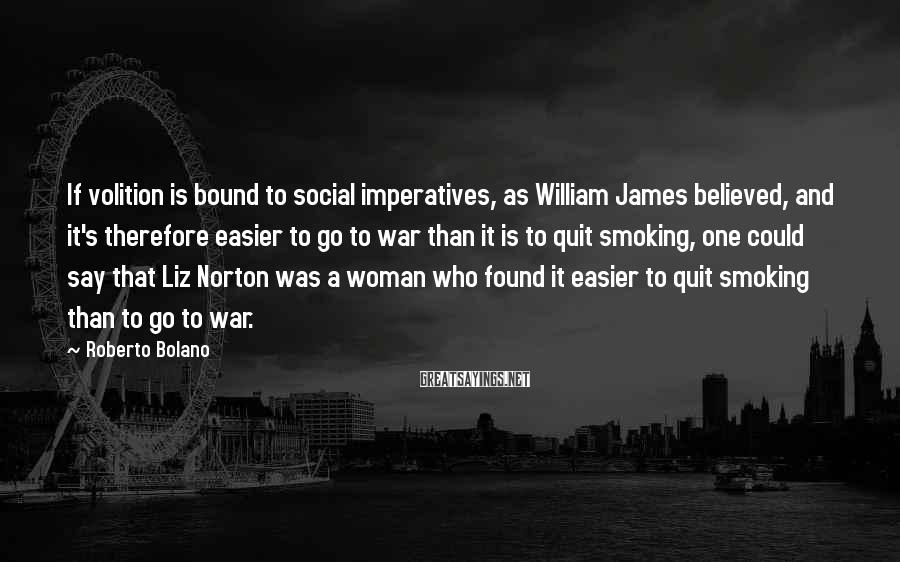 Roberto Bolano Sayings: If volition is bound to social imperatives, as William James believed, and it's therefore easier