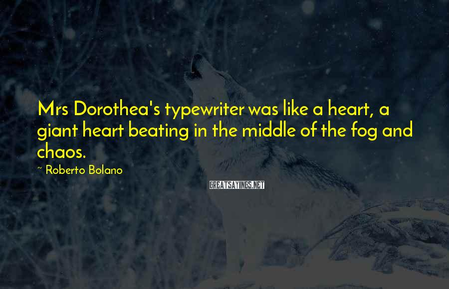 Roberto Bolano Sayings: Mrs Dorothea's typewriter was like a heart, a giant heart beating in the middle of