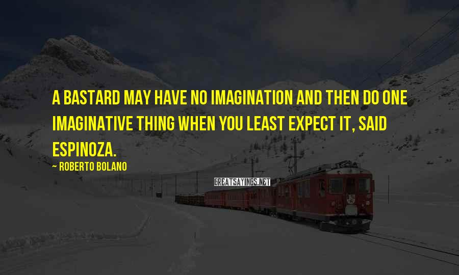 Roberto Bolano Sayings: A bastard may have no imagination and then do one imaginative thing when you least