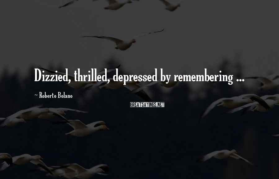 Roberto Bolano Sayings: Dizzied, thrilled, depressed by remembering ...