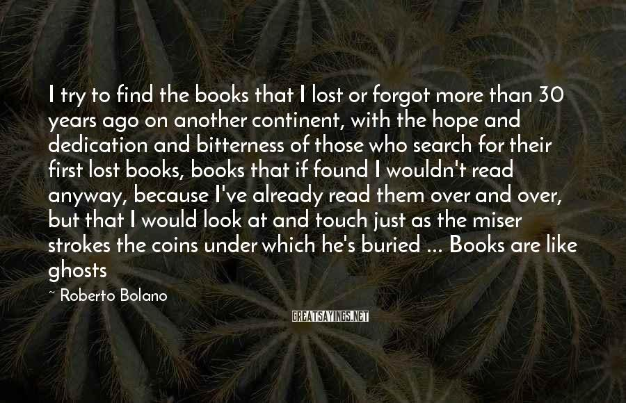 Roberto Bolano Sayings: I try to find the books that I lost or forgot more than 30 years
