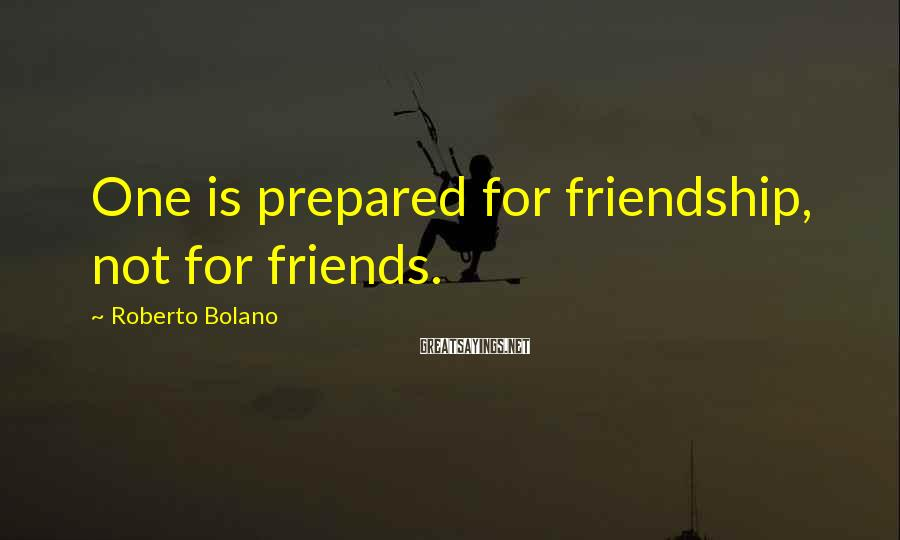Roberto Bolano Sayings: One is prepared for friendship, not for friends.