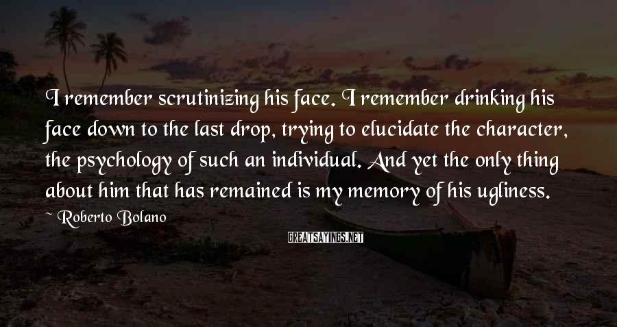 Roberto Bolano Sayings: I remember scrutinizing his face. I remember drinking his face down to the last drop,