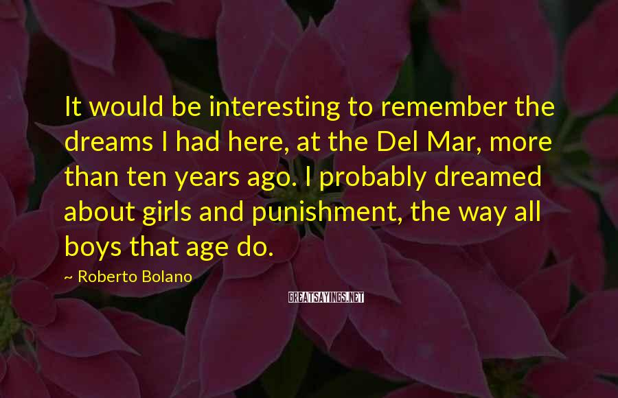 Roberto Bolano Sayings: It would be interesting to remember the dreams I had here, at the Del Mar,
