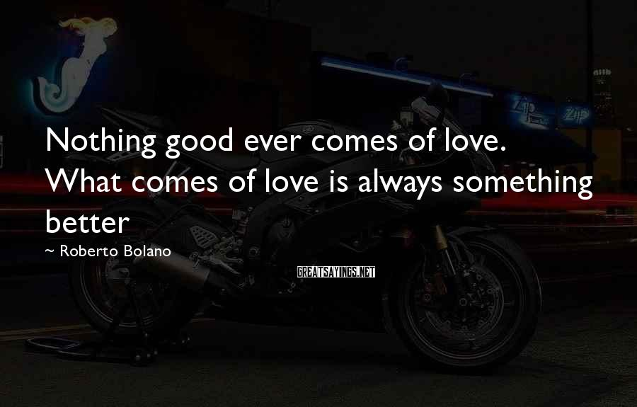 Roberto Bolano Sayings: Nothing good ever comes of love. What comes of love is always something better
