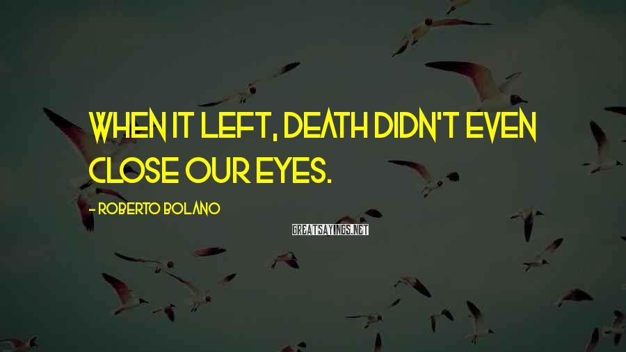 Roberto Bolano Sayings: When it left, death didn't even close our eyes.
