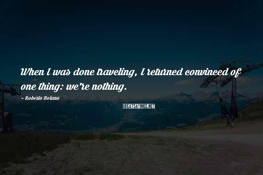 Roberto Bolano Sayings: When I was done traveling, I returned convinced of one thing: we're nothing.