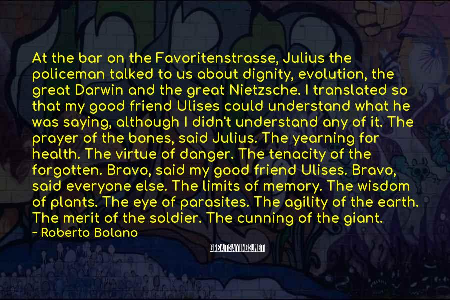 Roberto Bolano Sayings: At the bar on the Favoritenstrasse, Julius the policeman talked to us about dignity, evolution,