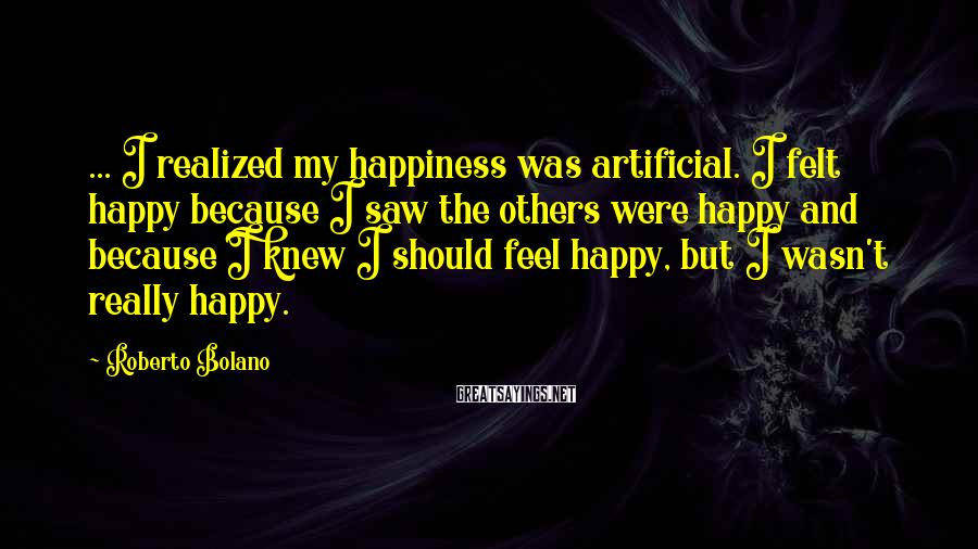 Roberto Bolano Sayings: ... I realized my happiness was artificial. I felt happy because I saw the others