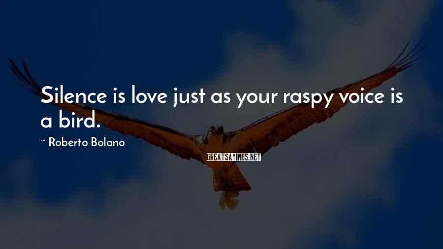 Roberto Bolano Sayings: Silence is love just as your raspy voice is a bird.