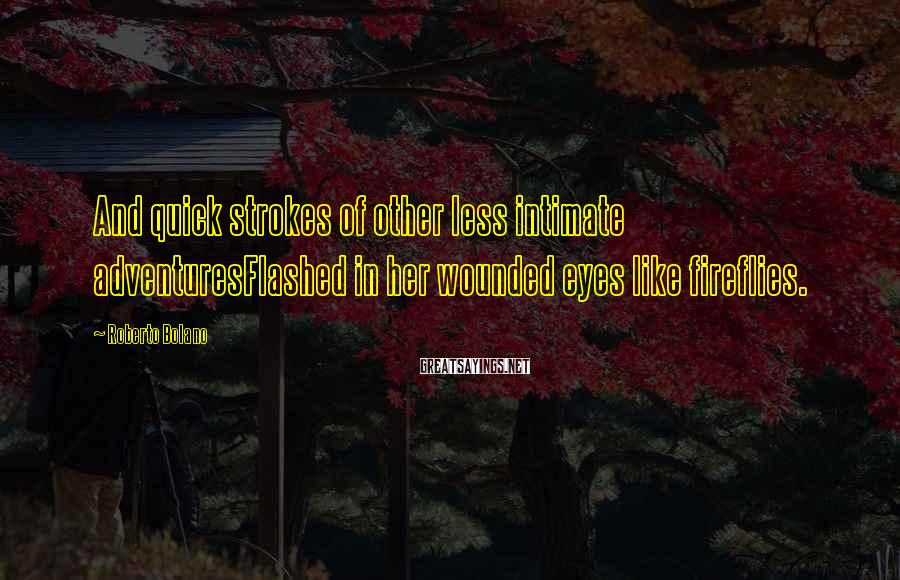 Roberto Bolano Sayings: And quick strokes of other less intimate adventuresFlashed in her wounded eyes like fireflies.