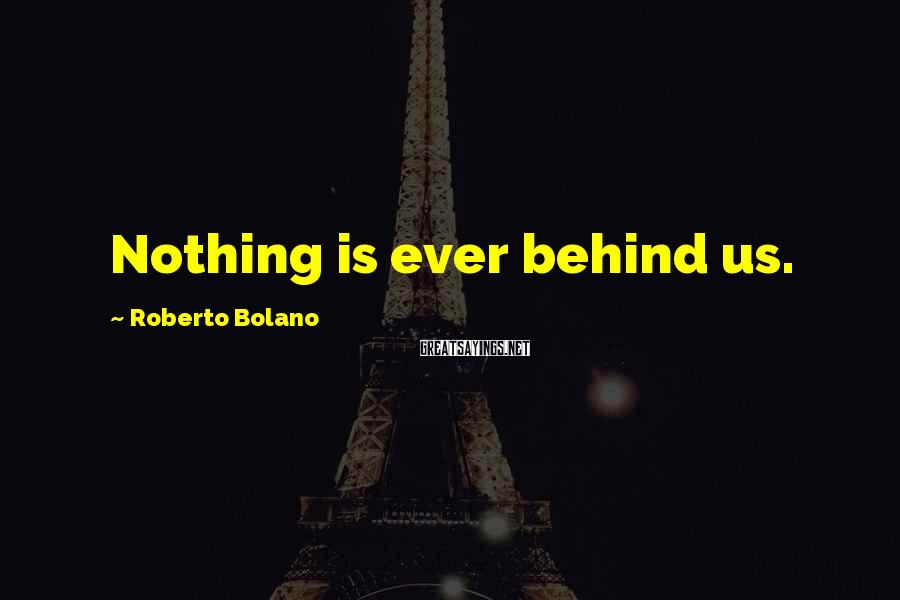 Roberto Bolano Sayings: Nothing is ever behind us.