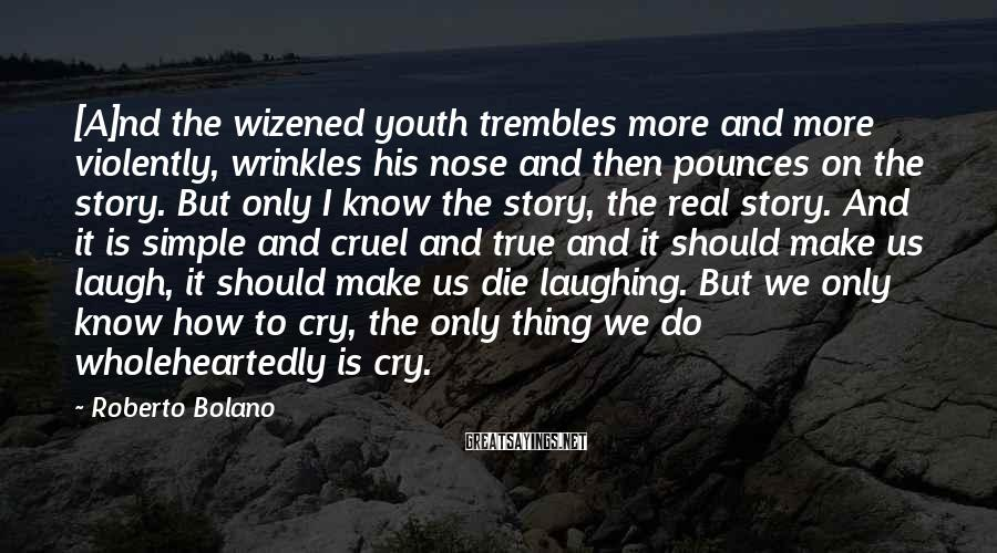 Roberto Bolano Sayings: [A]nd the wizened youth trembles more and more violently, wrinkles his nose and then pounces