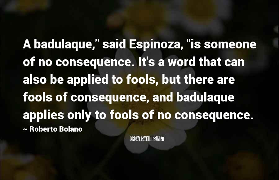 """Roberto Bolano Sayings: A badulaque,"""" said Espinoza, """"is someone of no consequence. It's a word that can also"""