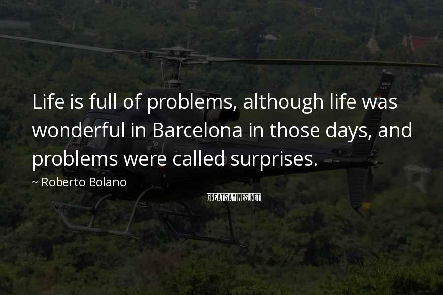 Roberto Bolano Sayings: Life is full of problems, although life was wonderful in Barcelona in those days, and
