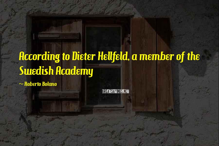 Roberto Bolano Sayings: According to Dieter Hellfeld, a member of the Swedish Academy
