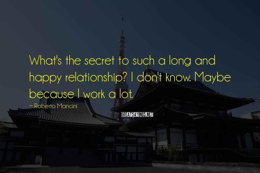 Roberto Mancini Sayings: What's the secret to such a long and happy relationship? I don't know. Maybe because