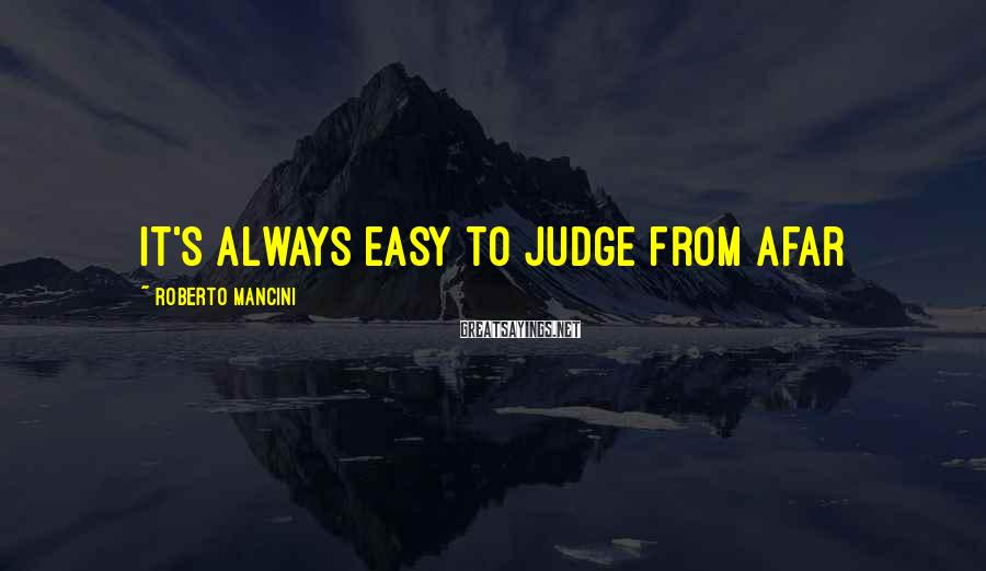 Roberto Mancini Sayings: It's always easy to judge from afar