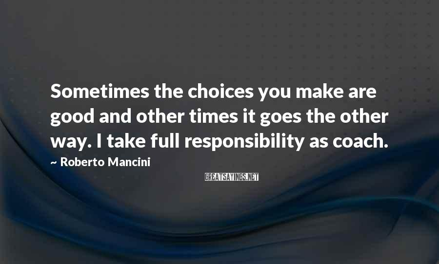 Roberto Mancini Sayings: Sometimes the choices you make are good and other times it goes the other way.