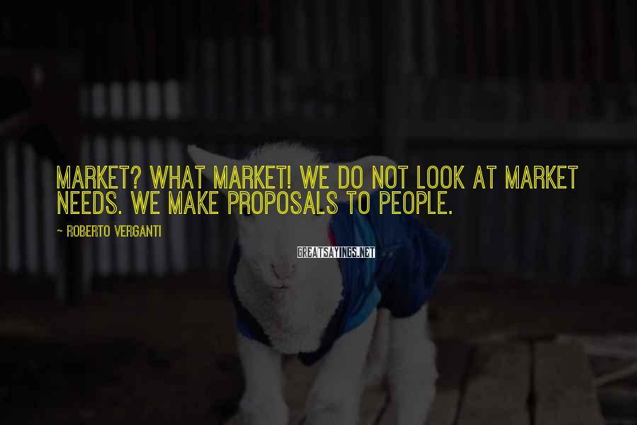 Roberto Verganti Sayings: MARKET? WHAT MARKET! We do not look at market needs. We make proposals to people.