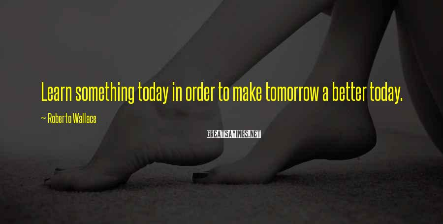 Roberto Wallace Sayings: Learn something today in order to make tomorrow a better today.